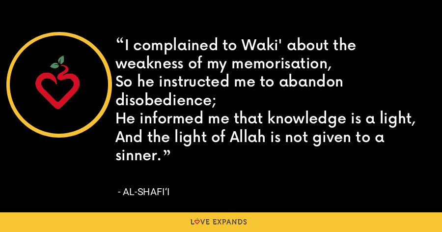 I complained to Waki' about the weakness of my memorisation, So he instructed me to abandon disobedience;He informed me that knowledge is a light,And the light of Allah is not given to a sinner. - Al-Shafi'i