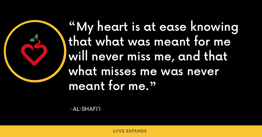 My heart is at ease knowing that what was meant for me will never miss me, and that what misses me was never meant for me. - Al-Shafi'i