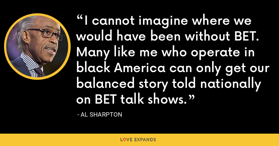 I cannot imagine where we would have been without BET. Many like me who operate in black America can only get our balanced story told nationally on BET talk shows. - Al Sharpton