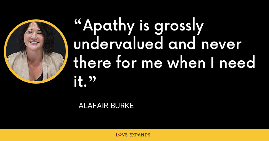 Apathy is grossly undervalued and never there for me when I need it. - Alafair Burke