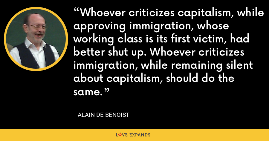 Whoever criticizes capitalism, while approving immigration, whose working class is its first victim, had better shut up. Whoever criticizes immigration, while remaining silent about capitalism, should do the same. - Alain de Benoist