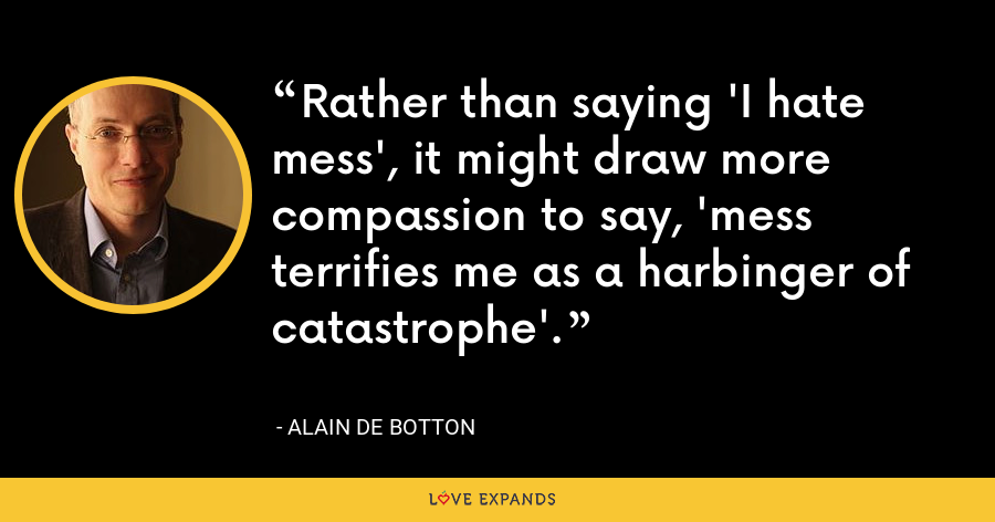 Rather than saying 'I hate mess', it might draw more compassion to say, 'mess terrifies me as a harbinger of catastrophe'. - Alain de Botton