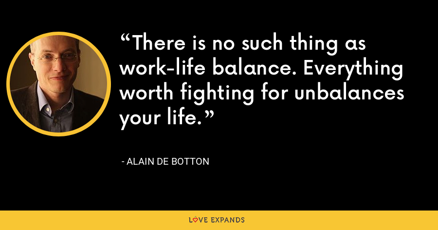 There is no such thing as work-life balance. Everything worth fighting for unbalances your life. - Alain de Botton