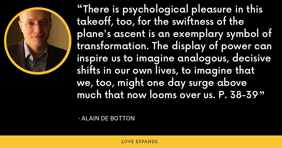 There is psychological pleasure in this takeoff, too, for the swiftness of the plane's ascent is an exemplary symbol of transformation. The display of power can inspire us to imagine analogous, decisive shifts in our own lives, to imagine that we, too, might one day surge above much that now looms over us. P. 38-39 - Alain de Botton