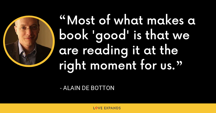 Most of what makes a book 'good' is that we are reading it at the right moment for us. - Alain de Botton