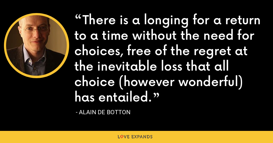 There is a longing for a return to a time without the need for choices, free of the regret at the inevitable loss that all choice (however wonderful) has entailed. - Alain de Botton