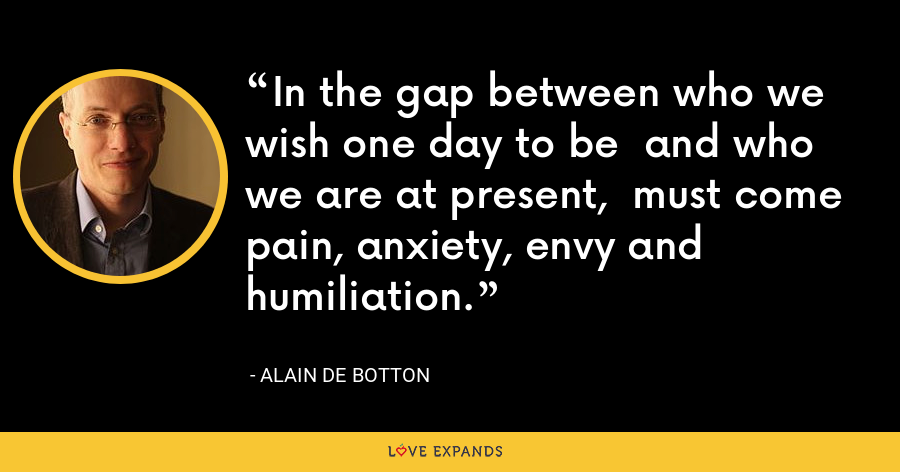 In the gap between who we wish one day to be  and who we are at present,  must come pain, anxiety, envy and humiliation. - Alain de Botton