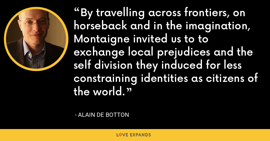 By travelling across frontiers, on horseback and in the imagination, Montaigne invited us to to exchange local prejudices and the self division they induced for less constraining identities as citizens of the world. - Alain de Botton