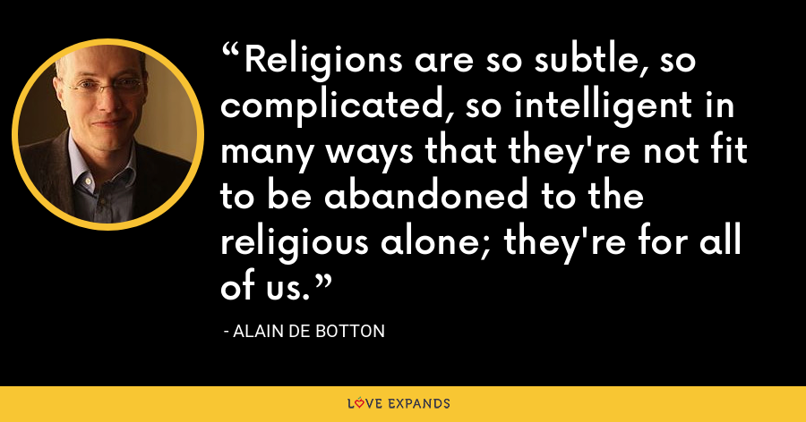 Religions are so subtle, so complicated, so intelligent in many ways that they're not fit to be abandoned to the religious alone; they're for all of us. - Alain de Botton