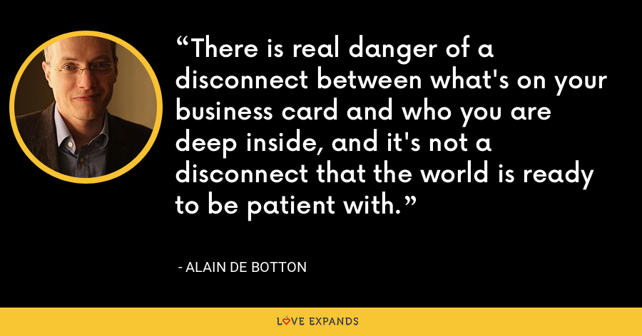 There is real danger of a disconnect between what's on your business card and who you are deep inside, and it's not a disconnect that the world is ready to be patient with. - Alain de Botton