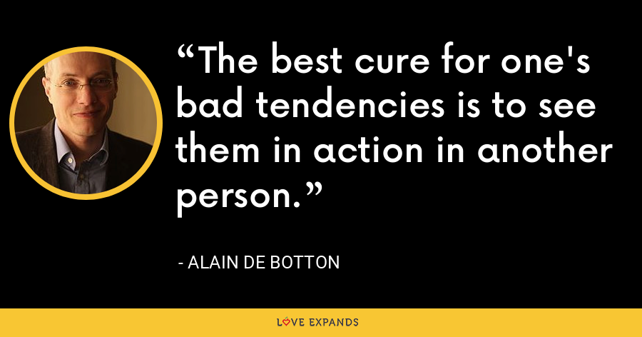 The best cure for one's bad tendencies is to see them in action in another person. - Alain de Botton