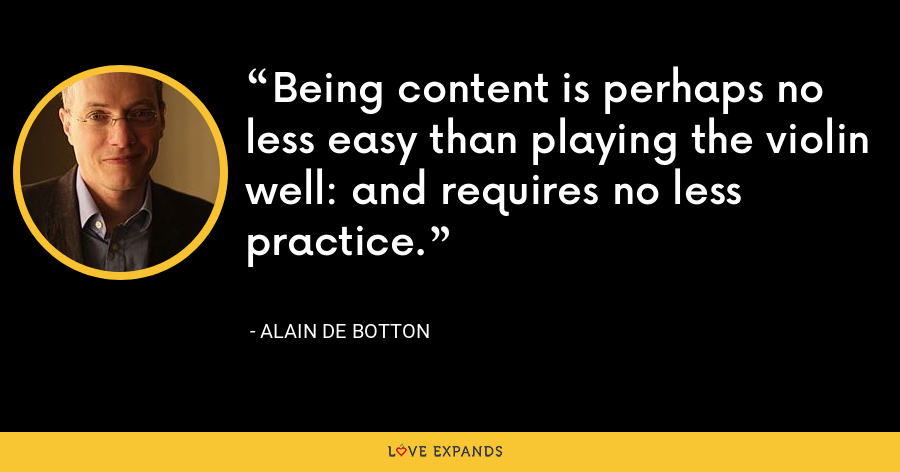 Being content is perhaps no less easy than playing the violin well: and requires no less practice. - Alain de Botton