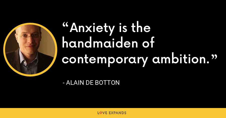 Anxiety is the handmaiden of contemporary ambition. - Alain de Botton