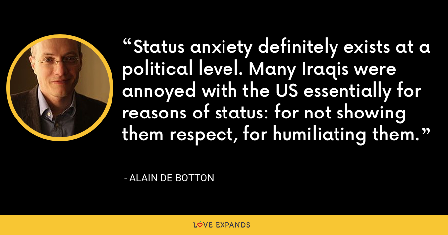 Status anxiety definitely exists at a political level. Many Iraqis were annoyed with the US essentially for reasons of status: for not showing them respect, for humiliating them. - Alain de Botton