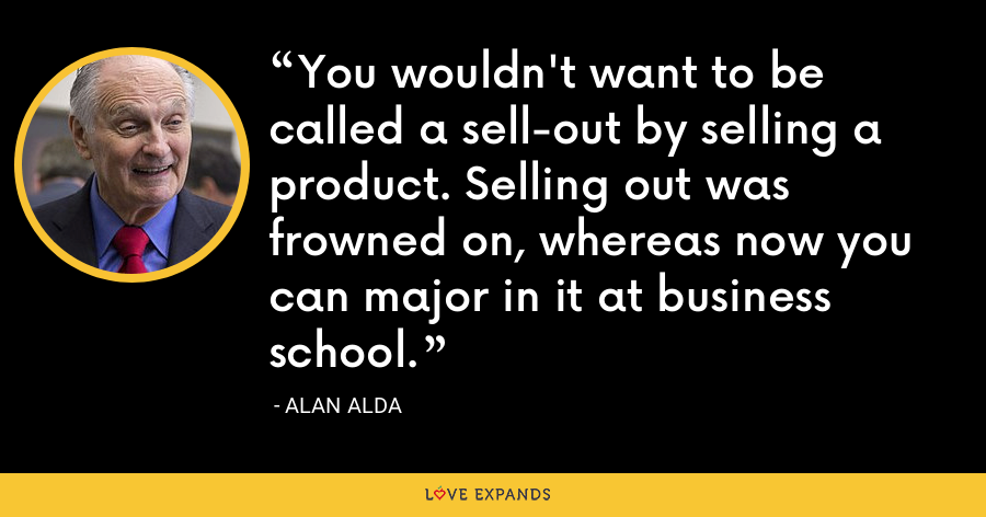 You wouldn't want to be called a sell-out by selling a product. Selling out was frowned on, whereas now you can major in it at business school. - Alan Alda