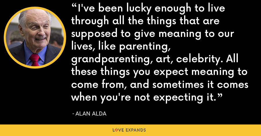 I've been lucky enough to live through all the things that are supposed to give meaning to our lives, like parenting, grandparenting, art, celebrity. All these things you expect meaning to come from, and sometimes it comes when you're not expecting it. - Alan Alda