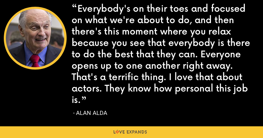 Everybody's on their toes and focused on what we're about to do, and then there's this moment where you relax because you see that everybody is there to do the best that they can. Everyone opens up to one another right away. That's a terrific thing. I love that about actors. They know how personal this job is. - Alan Alda