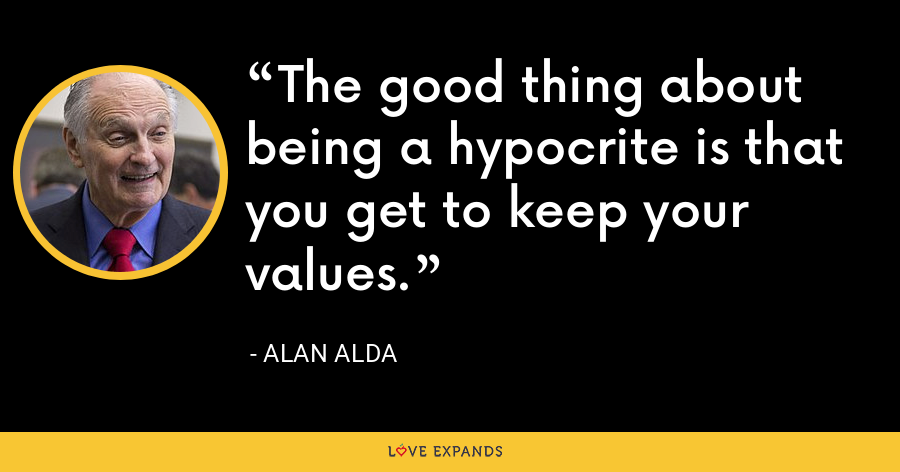 The good thing about being a hypocrite is that you get to keep your values. - Alan Alda