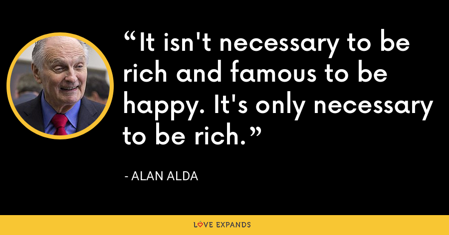 It isn't necessary to be rich and famous to be happy. It's only necessary to be rich. - Alan Alda