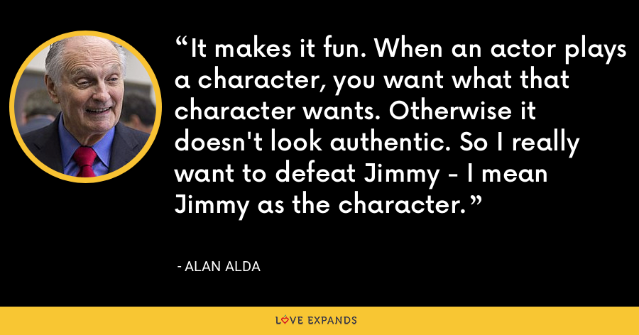 It makes it fun. When an actor plays a character, you want what that character wants. Otherwise it doesn't look authentic. So I really want to defeat Jimmy - I mean Jimmy as the character. - Alan Alda