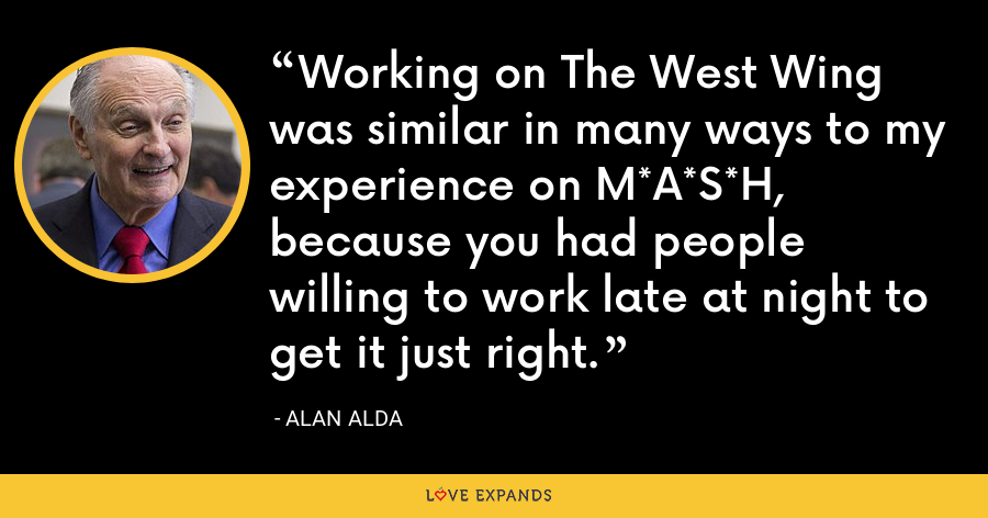 Working on The West Wing was similar in many ways to my experience on M*A*S*H, because you had people willing to work late at night to get it just right. - Alan Alda