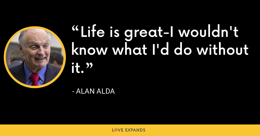 Life is great-I wouldn't know what I'd do without it. - Alan Alda
