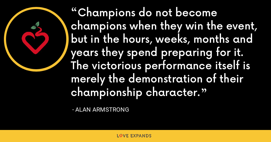 Champions do not become champions when they win the event, but in the hours, weeks, months and years they spend preparing for it. The victorious performance itself is merely the demonstration of their championship character. - Alan Armstrong