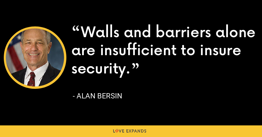 Walls and barriers alone are insufficient to insure security. - Alan Bersin