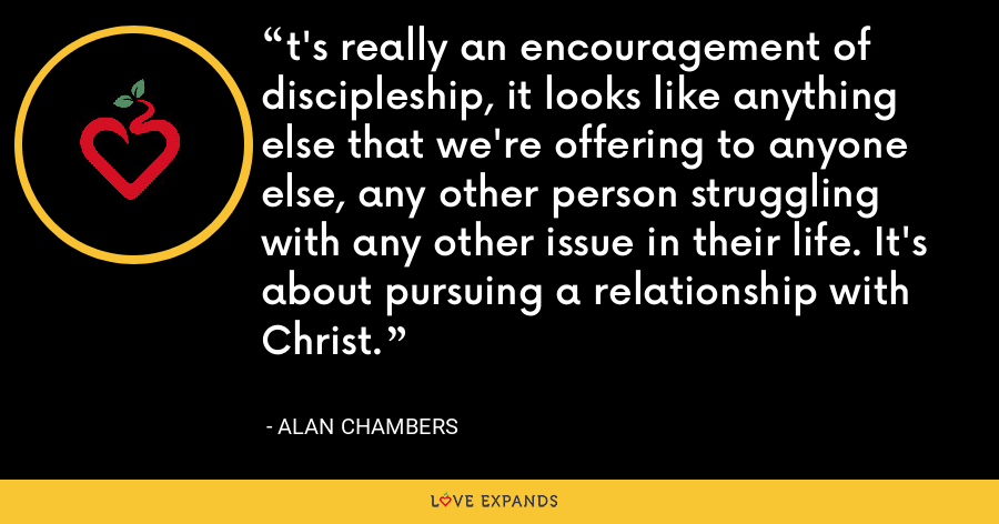 t's really an encouragement of discipleship, it looks like anything else that we're offering to anyone else, any other person struggling with any other issue in their life. It's about pursuing a relationship with Christ. - Alan Chambers