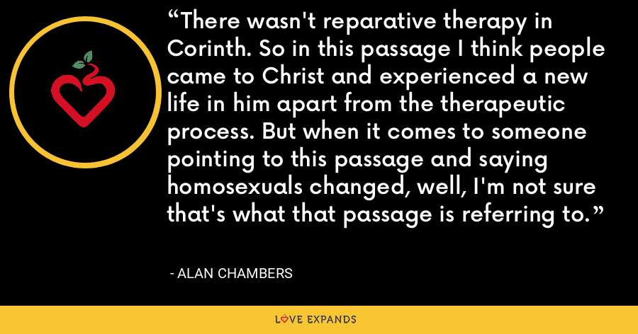 There wasn't reparative therapy in Corinth. So in this passage I think people came to Christ and experienced a new life in him apart from the therapeutic process. But when it comes to someone pointing to this passage and saying homosexuals changed, well, I'm not sure that's what that passage is referring to. - Alan Chambers