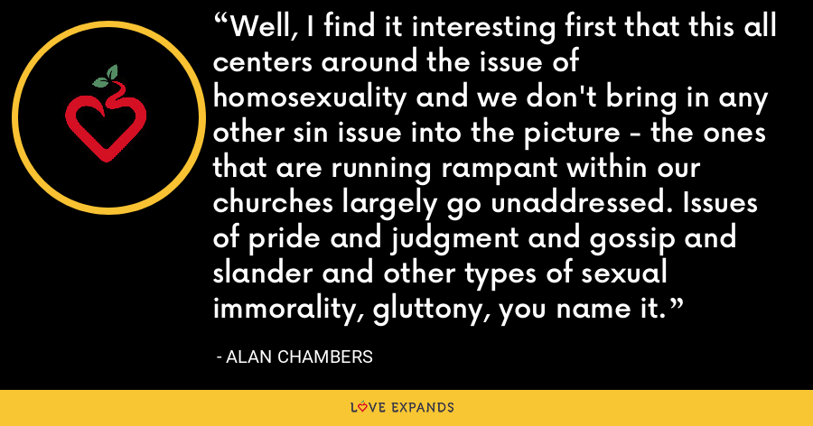 Well, I find it interesting first that this all centers around the issue of homosexuality and we don't bring in any other sin issue into the picture - the ones that are running rampant within our churches largely go unaddressed. Issues of pride and judgment and gossip and slander and other types of sexual immorality, gluttony, you name it. - Alan Chambers