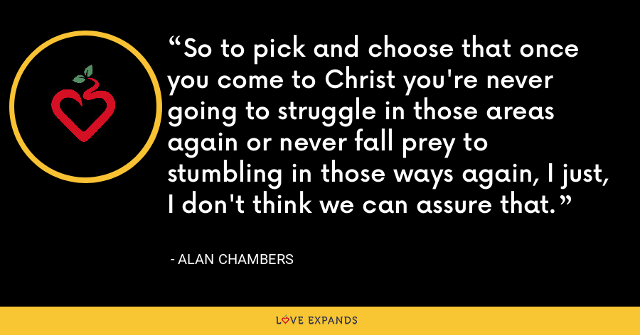 So to pick and choose that once you come to Christ you're never going to struggle in those areas again or never fall prey to stumbling in those ways again, I just, I don't think we can assure that. - Alan Chambers