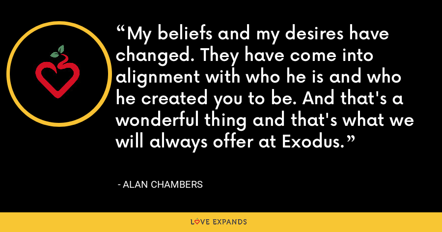My beliefs and my desires have changed. They have come into alignment with who he is and who he created you to be. And that's a wonderful thing and that's what we will always offer at Exodus. - Alan Chambers