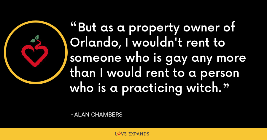 But as a property owner of Orlando, I wouldn't rent to someone who is gay any more than I would rent to a person who is a practicing witch. - Alan Chambers