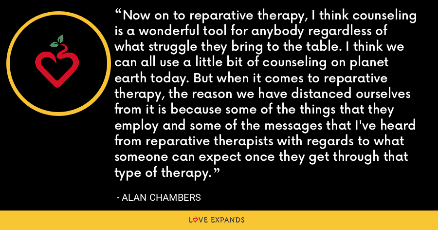 Now on to reparative therapy, I think counseling is a wonderful tool for anybody regardless of what struggle they bring to the table. I think we can all use a little bit of counseling on planet earth today. But when it comes to reparative therapy, the reason we have distanced ourselves from it is because some of the things that they employ and some of the messages that I've heard from reparative therapists with regards to what someone can expect once they get through that type of therapy. - Alan Chambers