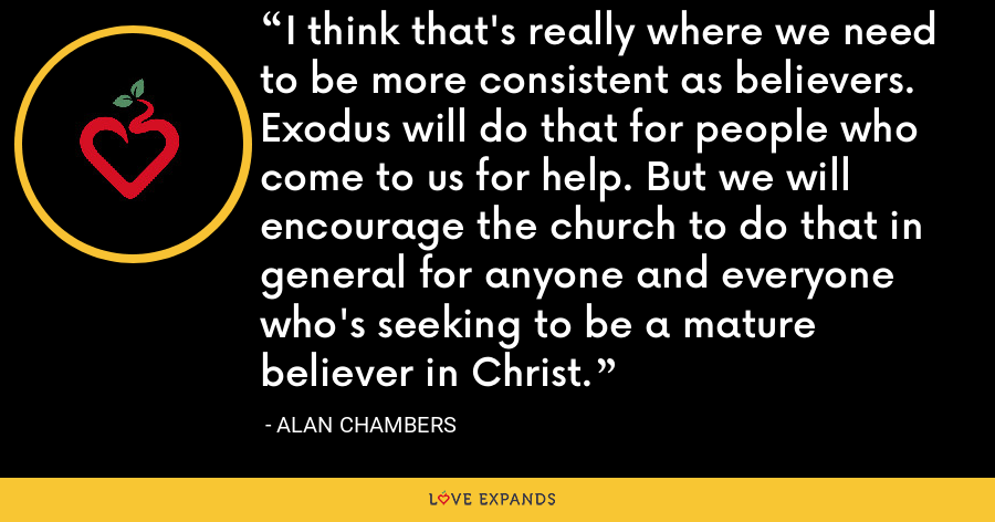 I think that's really where we need to be more consistent as believers. Exodus will do that for people who come to us for help. But we will encourage the church to do that in general for anyone and everyone who's seeking to be a mature believer in Christ. - Alan Chambers