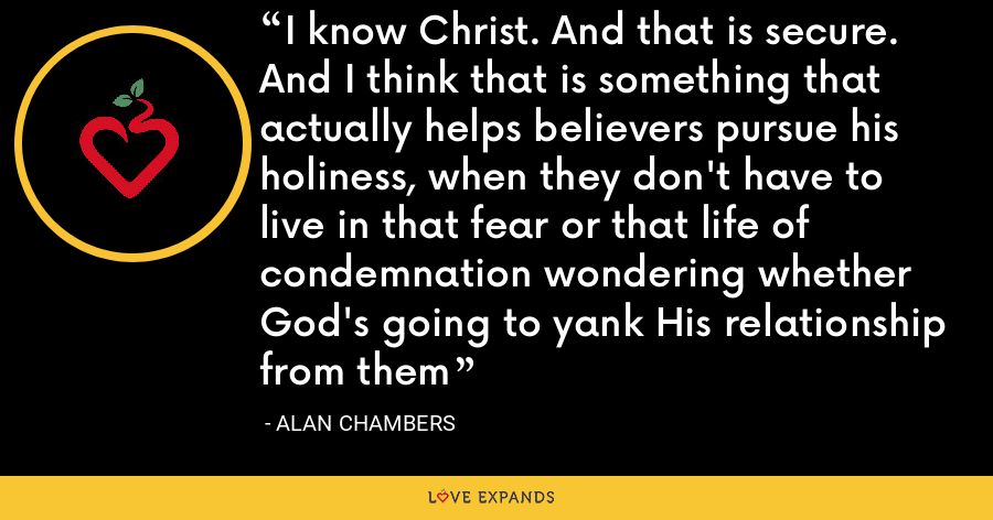 I know Christ. And that is secure. And I think that is something that actually helps believers pursue his holiness, when they don't have to live in that fear or that life of condemnation wondering whether God's going to yank His relationship from them - Alan Chambers