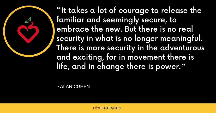 It takes a lot of courage to release the familiar and seemingly secure, to embrace the new. But there is no real security in what is no longer meaningful. There is more security in the adventurous and exciting, for in movement there is life, and in change there is power. - Alan Cohen