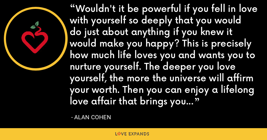 Wouldn't it be powerful if you fell in love with yourself so deeply that you would do just about anything if you knew it would make you happy? This is precisely how much life loves you and wants you to nurture yourself. The deeper you love yourself, the more the universe will affirm your worth. Then you can enjoy a lifelong love affair that brings you the richest fulfillment from inside out. - Alan Cohen