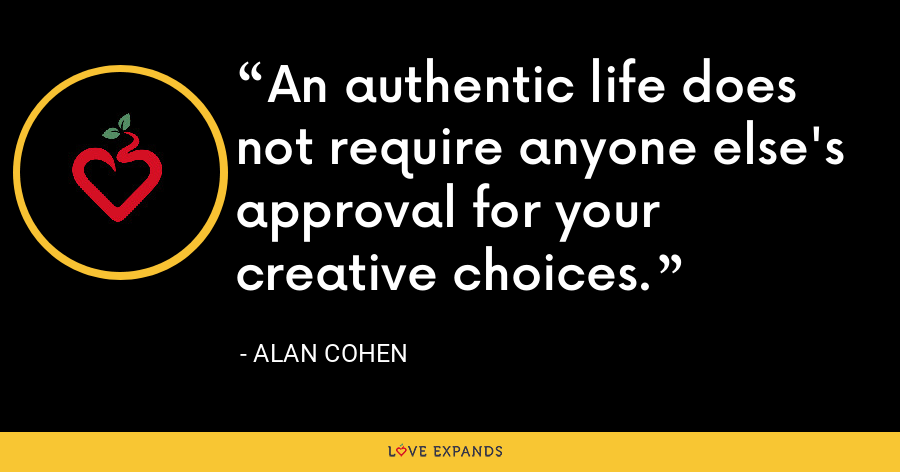An authentic life does not require anyone else's approval for your creative choices. - Alan Cohen