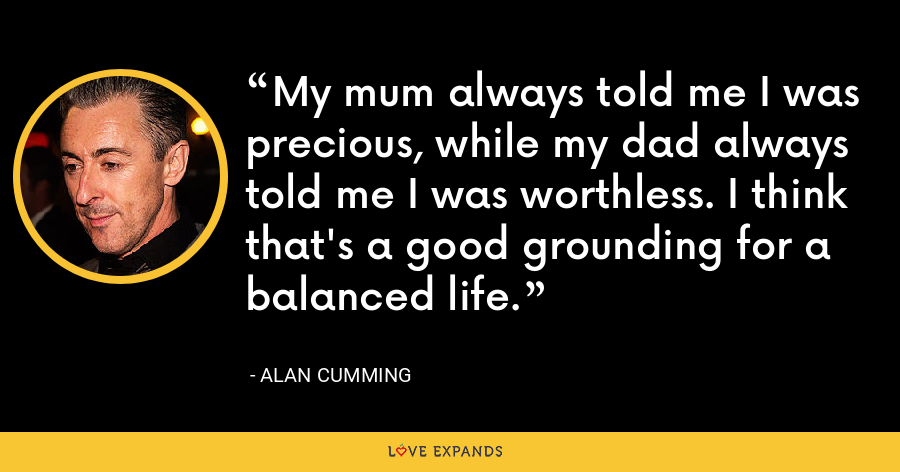 My mum always told me I was precious, while my dad always told me I was worthless. I think that's a good grounding for a balanced life. - Alan Cumming