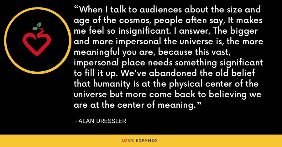 When I talk to audiences about the size and age of the cosmos, people often say, It makes me feel so insignificant. I answer, The bigger and more impersonal the universe is, the more meaningful you are, because this vast, impersonal place needs something significant to fill it up. We've abandoned the old belief that humanity is at the physical center of the universe but more come back to believing we are at the center of meaning. - Alan Dressler