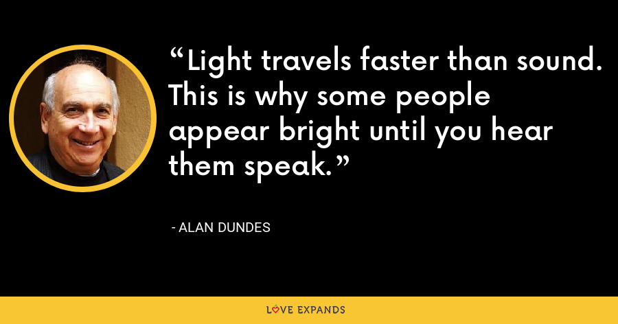 Light travels faster than sound. This is why some people appear bright until you hear them speak. - Alan Dundes