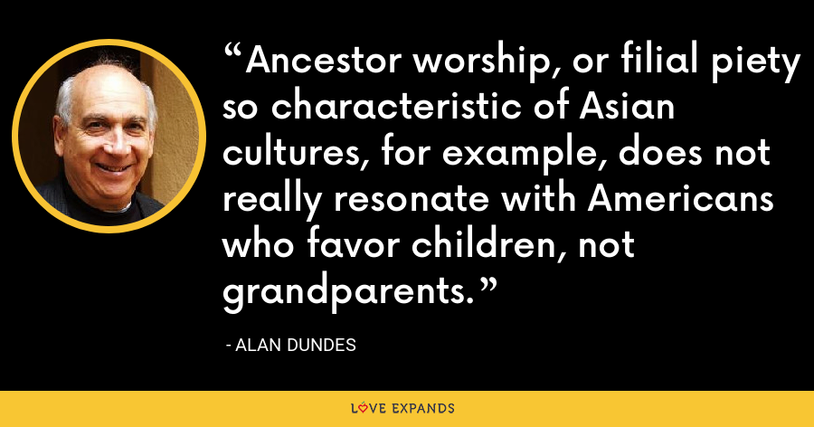 Ancestor worship, or filial piety so characteristic of Asian cultures, for example, does not really resonate with Americans who favor children, not grandparents. - Alan Dundes
