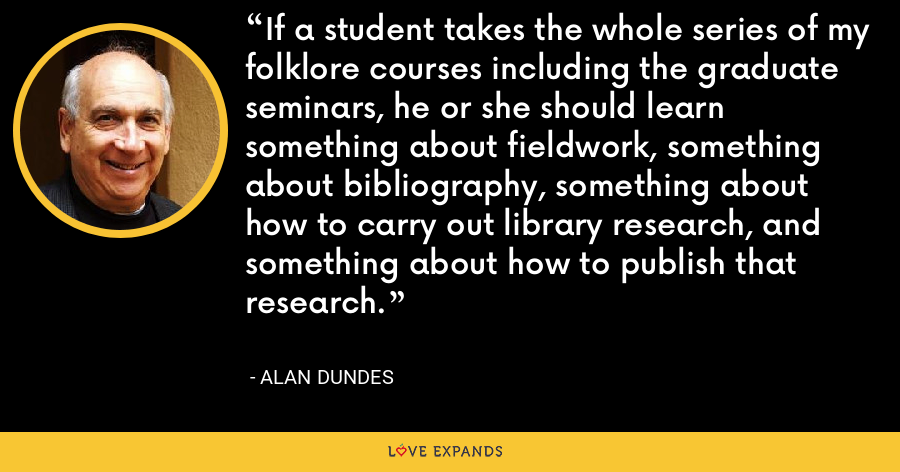 If a student takes the whole series of my folklore courses including the graduate seminars, he or she should learn something about fieldwork, something about bibliography, something about how to carry out library research, and something about how to publish that research. - Alan Dundes