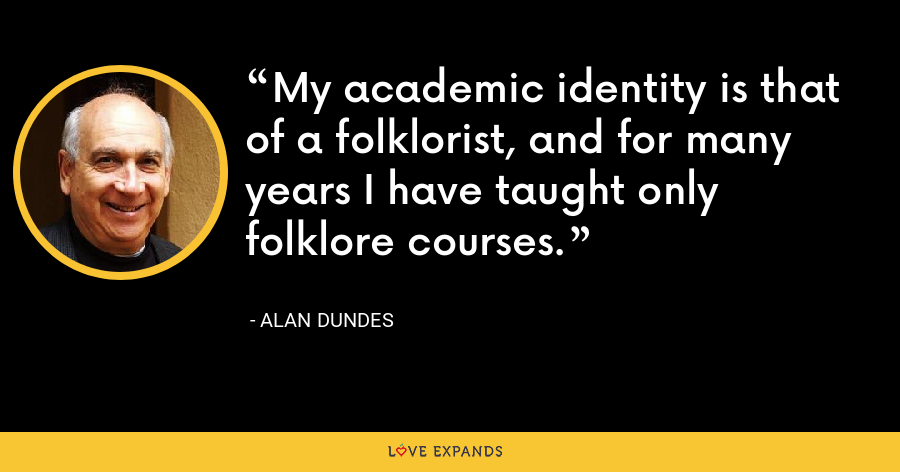 My academic identity is that of a folklorist, and for many years I have taught only folklore courses. - Alan Dundes