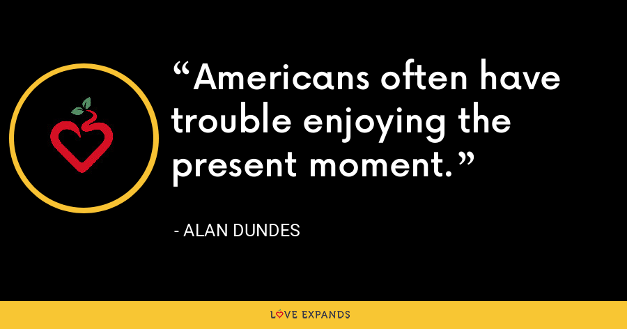 Americans often have trouble enjoying the present moment. - Alan Dundes