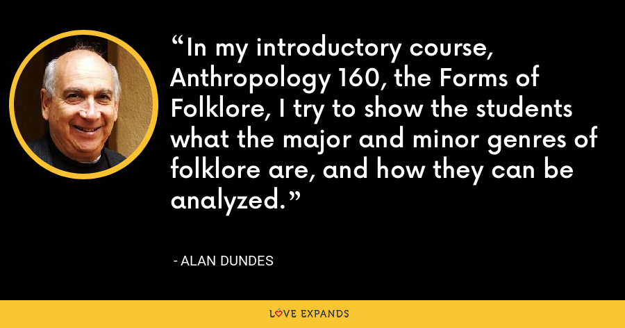 In my introductory course, Anthropology 160, the Forms of Folklore, I try to show the students what the major and minor genres of folklore are, and how they can be analyzed. - Alan Dundes