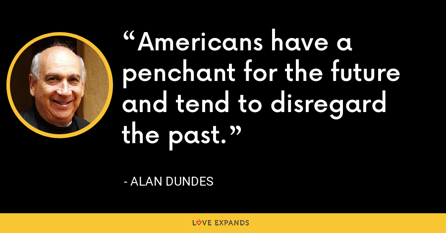 Americans have a penchant for the future and tend to disregard the past. - Alan Dundes
