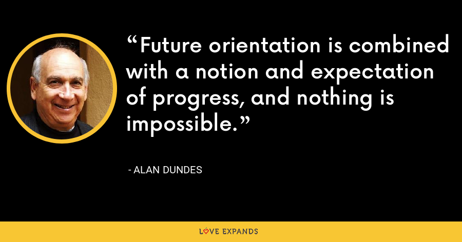 Future orientation is combined with a notion and expectation of progress, and nothing is impossible. - Alan Dundes